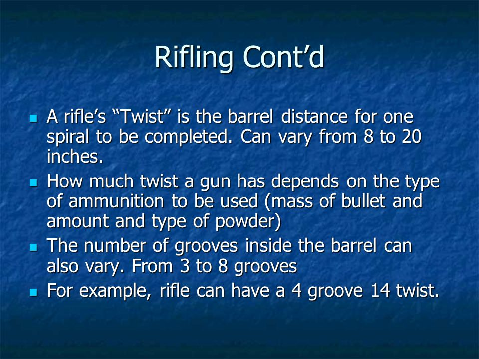 Rifling Contd A rifles Twist is the barrel distance for one spiral to be completed. Can vary from 8 to 20 inches. A rifles Twist is the barrel distanc