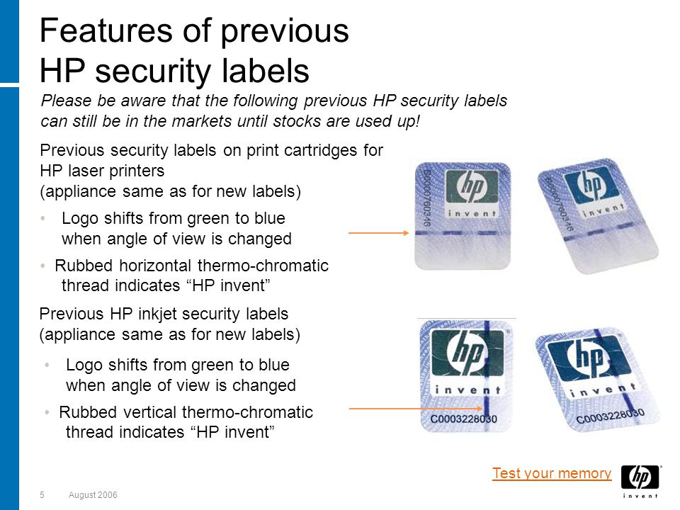 5August 2006 Previous HP inkjet security labels (appliance same as for new labels) Logo shifts from green to blue when angle of view is changed Rubbed vertical thermo-chromatic thread indicates HP invent Features of previous HP security labels Please be aware that the following previous HP security labels can still be in the markets until stocks are used up.