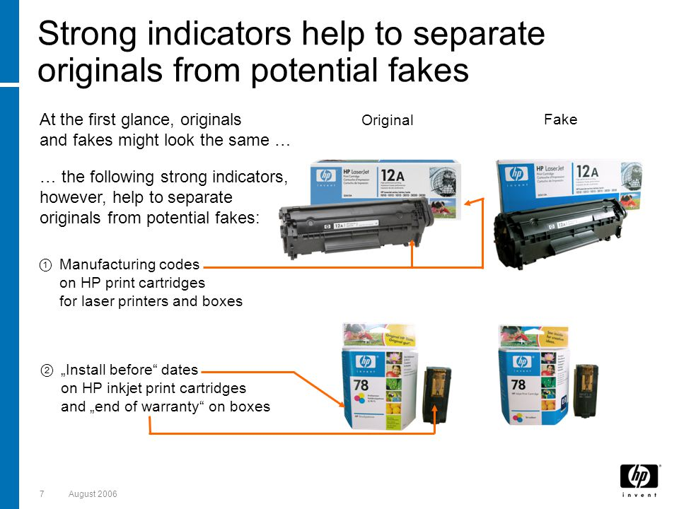 7August 2006 Strong indicators help to separate originals from potential fakes At the first glance, originals and fakes might look the same … … the following strong indicators, however, help to separate originals from potential fakes: Original Install before dates on HP inkjet print cartridges and end of warranty on boxes Fake Manufacturing codes on HP print cartridges for laser printers and boxes