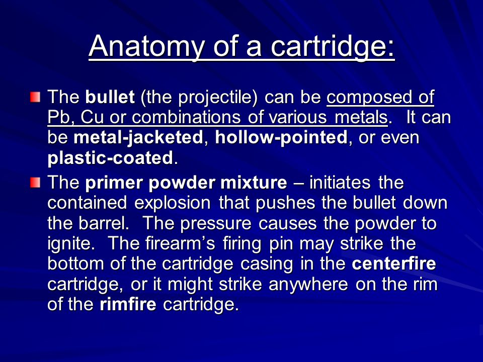 Anatomy of a cartridge: The bullet (the projectile) can be composed of Pb, Cu or combinations of various metals. It can be metal-jacketed, hollow-poin