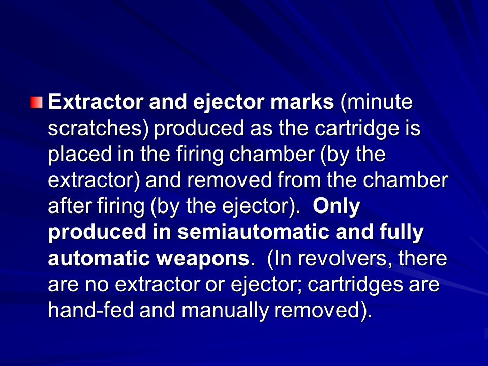 Extractor and ejector marks (minute scratches) produced as the cartridge is placed in the firing chamber (by the extractor) and removed from the chamb