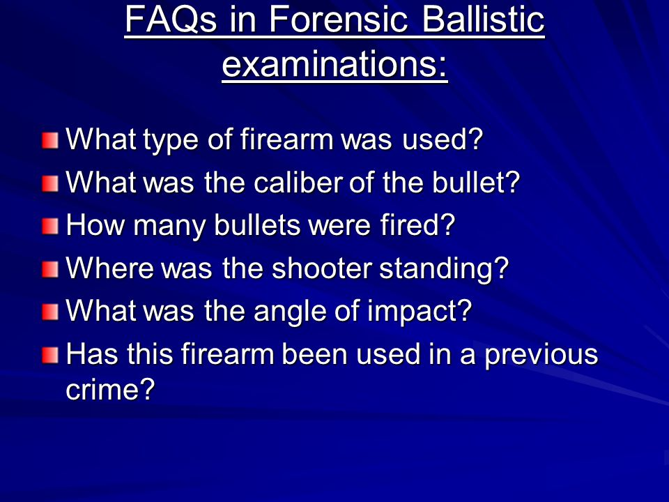 FAQs in Forensic Ballistic examinations: What type of firearm was used? What was the caliber of the bullet? How many bullets were fired? Where was the