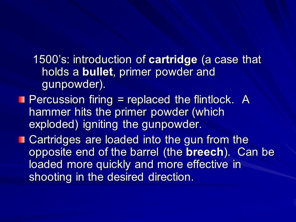 1500s: introduction of cartridge (a case that holds a bullet, primer powder and gunpowder). Percussion firing = replaced the flintlock. A hammer hits