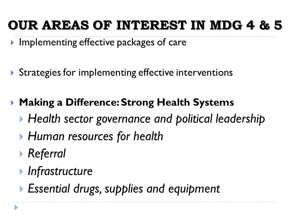 OUR AREAS OF INTEREST IN MDG 4 & 5 Implementing effective packages of care Strategies for implementing effective interventions Making a Difference: Strong Health Systems Health sector governance and political leadership Human resources for health Referral Infrastructure Essential drugs, supplies and equipment