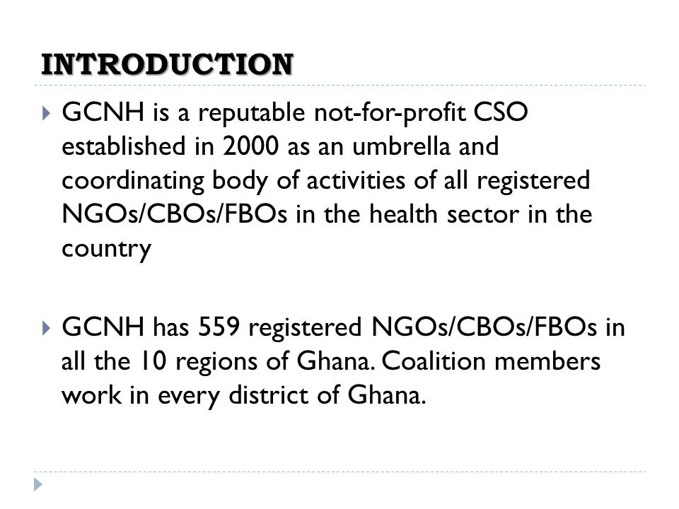 INTRODUCTION GCNH is a reputable not-for-profit CSO established in 2000 as an umbrella and coordinating body of activities of all registered NGOs/CBOs/FBOs in the health sector in the country GCNH has 559 registered NGOs/CBOs/FBOs in all the 10 regions of Ghana.