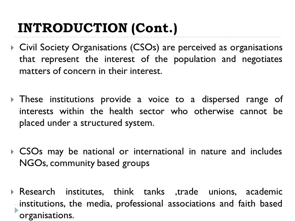 INTRODUCTION (Cont.) Civil Society Organisations (CSOs) are perceived as organisations that represent the interest of the population and negotiates matters of concern in their interest.