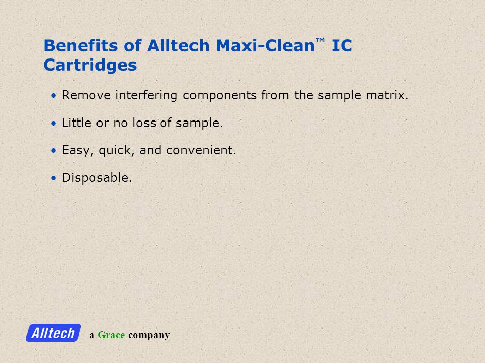 a Grace company Benefits of Alltech Maxi-Clean IC Cartridges Remove interfering components from the sample matrix.