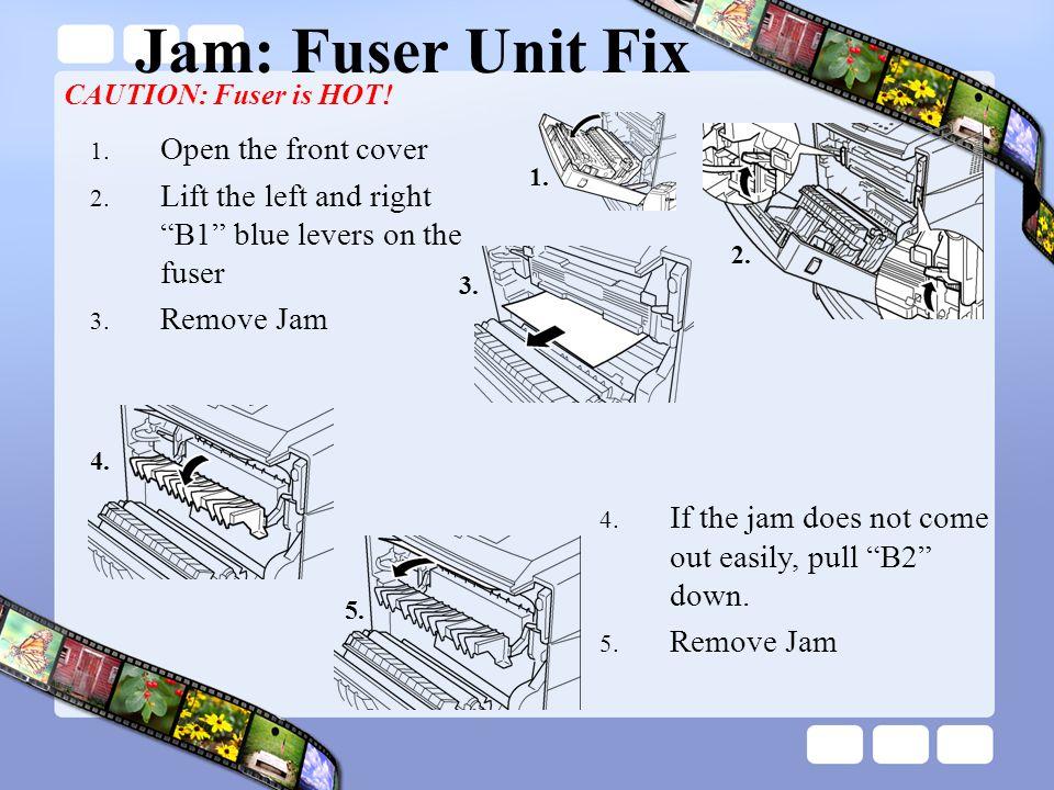 Jam: Fuser Unit Fix 1.Open the front cover 2.