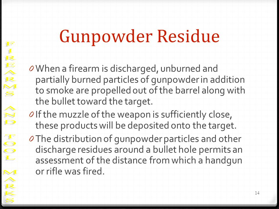Gunpowder Residue 0 When a firearm is discharged, unburned and partially burned particles of gunpowder in addition to smoke are propelled out of the barrel along with the bullet toward the target.