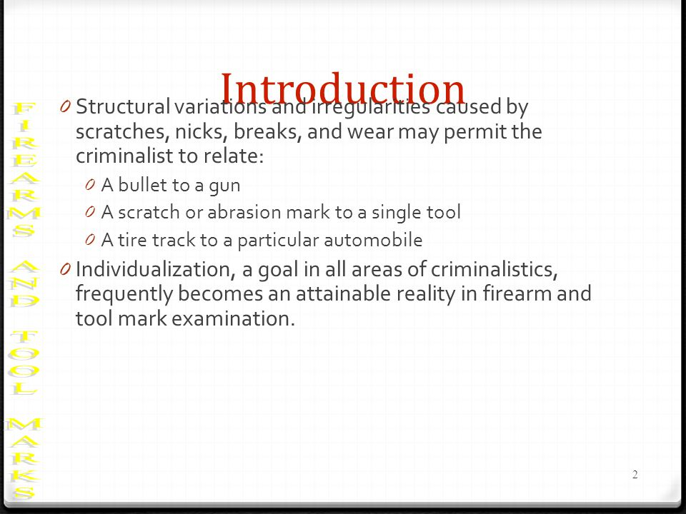 Introduction 0 Structural variations and irregularities caused by scratches, nicks, breaks, and wear may permit the criminalist to relate: 0 A bullet to a gun 0 A scratch or abrasion mark to a single tool 0 A tire track to a particular automobile 0 Individualization, a goal in all areas of criminalistics, frequently becomes an attainable reality in firearm and tool mark examination.