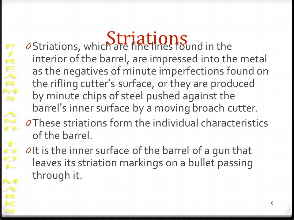 Striations 0 Striations, which are fine lines found in the interior of the barrel, are impressed into the metal as the negatives of minute imperfections found on the rifling cutters surface, or they are produced by minute chips of steel pushed against the barrels inner surface by a moving broach cutter.