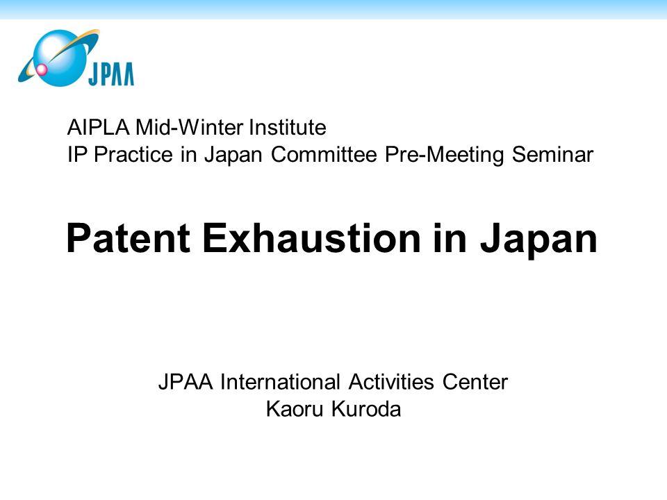 Patent Exhaustion in Japan JPAA International Activities Center Kaoru Kuroda AIPLA Mid-Winter Institute IP Practice in Japan Committee Pre-Meeting Seminar