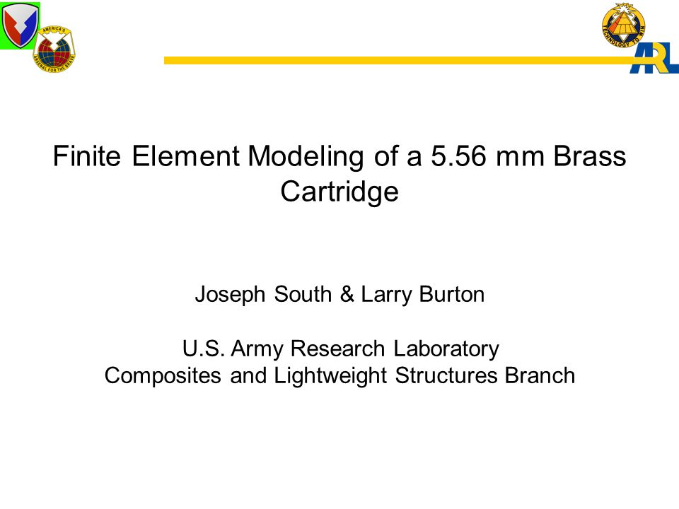 Finite Element Modeling of a 5.56 mm Brass Cartridge Joseph South & Larry Burton U.S. Army Research Laboratory Composites and Lightweight Structures B