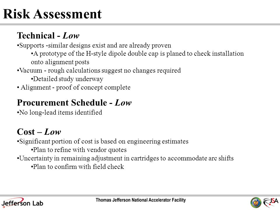 Risk Assessment Technical - Low Supports -similar designs exist and are already proven A prototype of the H-style dipole double cap is planed to check installation onto alignment posts Vacuum - rough calculations suggest no changes required Detailed study underway Alignment - proof of concept complete Procurement Schedule - Low No long-lead items identified Cost – Low Significant portion of cost is based on engineering estimates Plan to refine with vendor quotes Uncertainty in remaining adjustment in cartridges to accommodate arc shifts Plan to confirm with field check