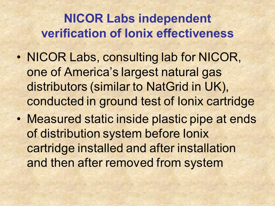 NICOR Labs independent verification of Ionix effectiveness NICOR Labs, consulting lab for NICOR, one of Americas largest natural gas distributors (similar to NatGrid in UK), conducted in ground test of Ionix cartridge Measured static inside plastic pipe at ends of distribution system before Ionix cartridge installed and after installation and then after removed from system
