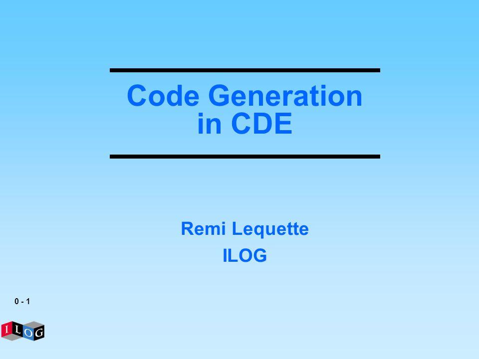 0 - 1 Code Generation in CDE Remi Lequette ILOG