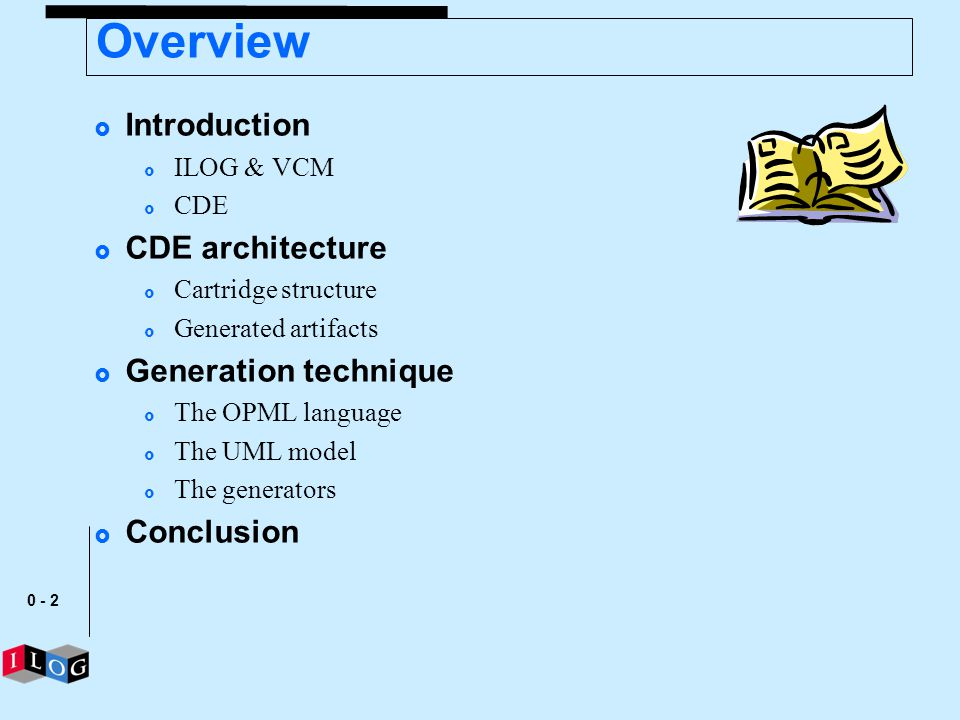 0 - 2 Overview Introduction ILOG & VCM CDE CDE architecture Cartridge structure Generated artifacts Generation technique The OPML language The UML mod