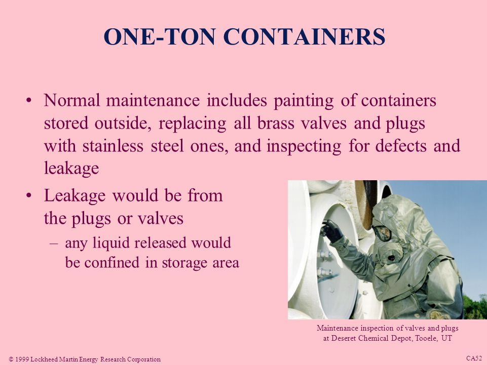 © 1999 Lockheed Martin Energy Research Corporation CA51 ONE-TON CONTAINERS 2 valves located on 1 end of container 6 plugs –3 plugs evenly spaced on bulkhead ends Valves and plugs made of brass or steel Containers stored in igloos, metal storage buildings, or outdoor storage yards –depending on chemical warfare agent and location One ton containers stored at Newport Chemical Depot, Newport, IN
