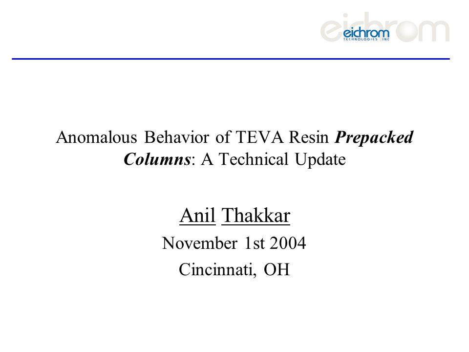Anomalous Behavior of TEVA Resin Prepacked Columns: A Technical Update Anil Thakkar November 1st 2004 Cincinnati, OH