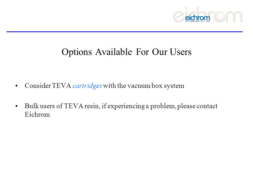 Options Available For Our Users Consider TEVA cartridges with the vacuum box system Bulk users of TEVA resin, if experiencing a problem, please contact Eichrom