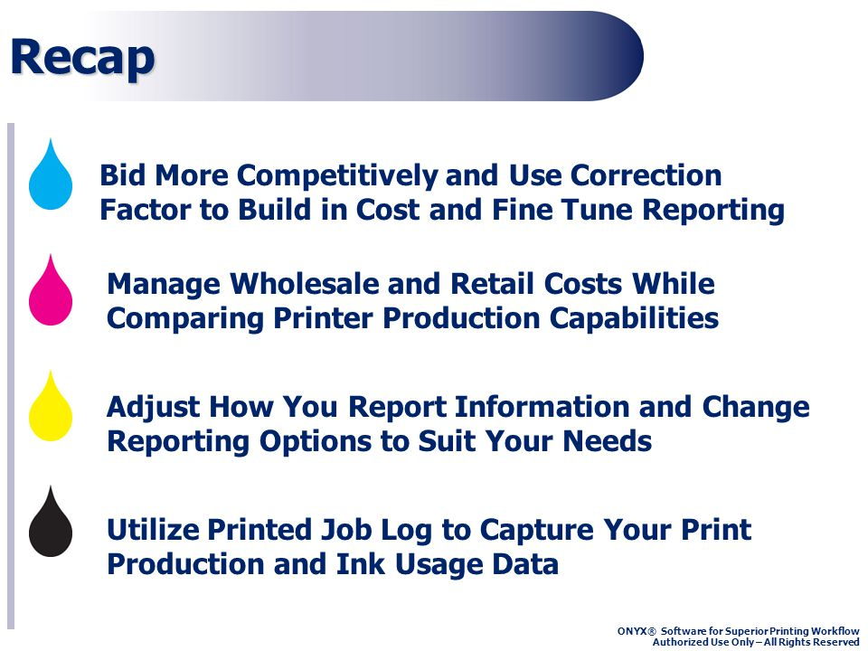 ONYX® Software for Superior Printing Workflow Authorized Use Only – All Rights ReservedRecap Bid More Competitively and Use Correction Factor to Build in Cost and Fine Tune Reporting Manage Wholesale and Retail Costs While Comparing Printer Production Capabilities Adjust How You Report Information and Change Reporting Options to Suit Your Needs Utilize Printed Job Log to Capture Your Print Production and Ink Usage Data