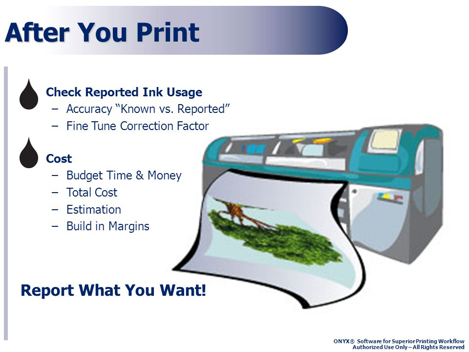 ONYX® Software for Superior Printing Workflow Authorized Use Only – All Rights Reserved Compare Printer Report to RIP-Queue Report Contact printer manufacture for detailed instructions Extract the ink usage report from your printer Compare it to the Printed Job Log from RIP-Queue Print with New Cartridges Until its Empty Know the Volume of Your Cartridge (10ml + - ) Mimaki = 220ml, HP = 680ml, Seiko = 1000ml or Bulk Ink = Xml Determine R & D Print Session Time Frame Compare it to the Printed Job Log from RIP-Queue Weigh Cartridges to Determine Volume Consumed Weight Before and After your R & D Print Session Use a Postal Scale (Ounces) or Triple Beam Scale (Grams) Understand the relationship between Mass and Volume *(Density=Mass/Volume) Take Good Notes and Record Values Before and After Print Session Correction Factor Examples 1 2 3