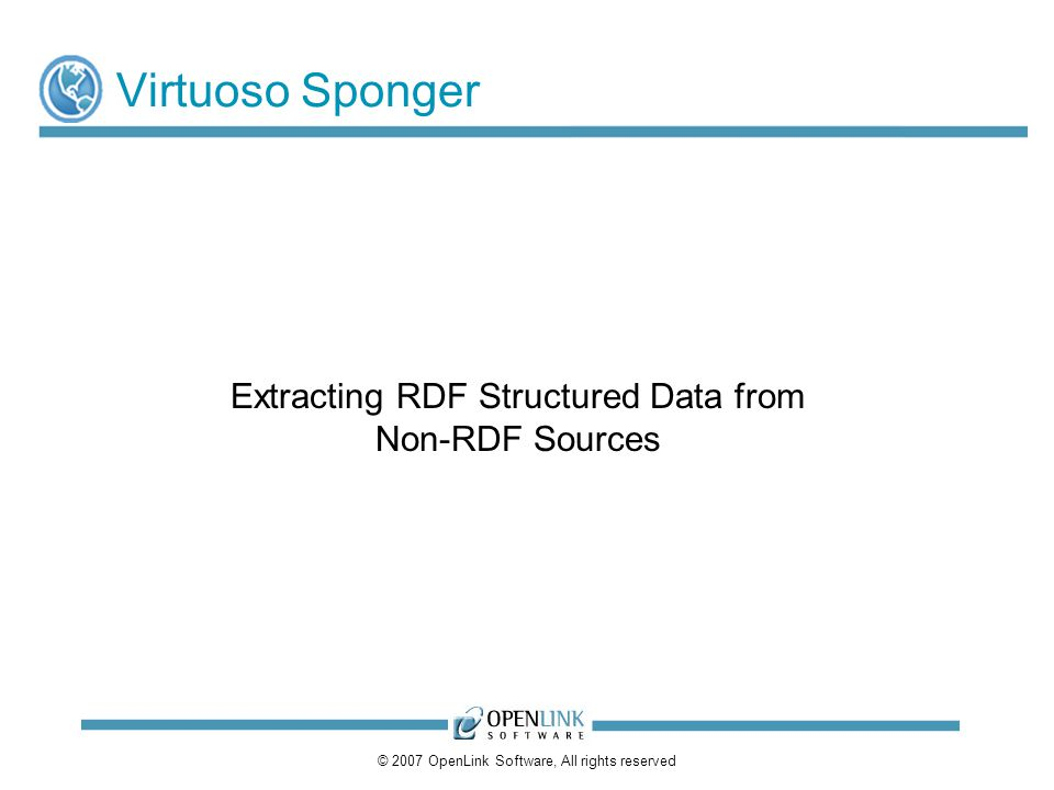 © 2007 OpenLink Software, All rights reserved Virtuoso Sponger Extracting RDF Structured Data from Non-RDF Sources