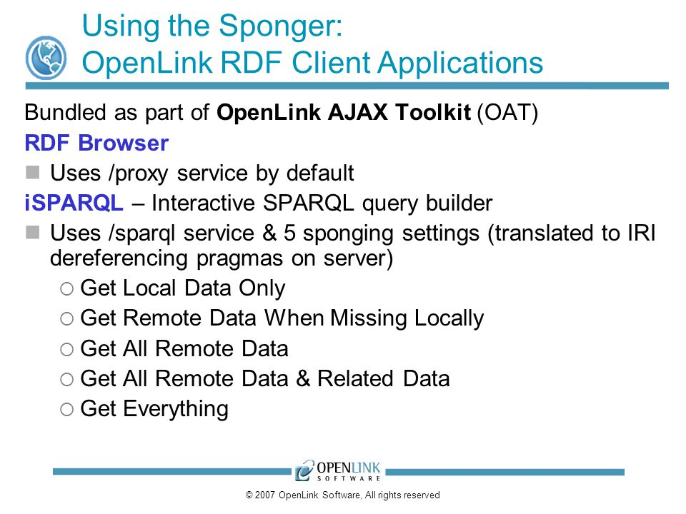 © 2007 OpenLink Software, All rights reserved Using the Sponger: OpenLink RDF Client Applications Bundled as part of OpenLink AJAX Toolkit (OAT) RDF B