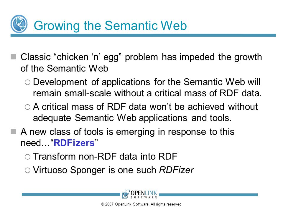 © 2007 OpenLink Software, All rights reserved Growing the Semantic Web Classic chicken n egg problem has impeded the growth of the Semantic Web Develo