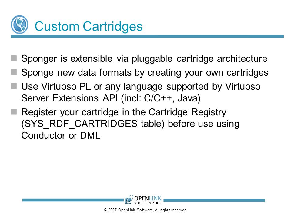 © 2007 OpenLink Software, All rights reserved Custom Cartridges Sponger is extensible via pluggable cartridge architecture Sponge new data formats by creating your own cartridges Use Virtuoso PL or any language supported by Virtuoso Server Extensions API (incl: C/C++, Java) Register your cartridge in the Cartridge Registry (SYS_RDF_CARTRIDGES table) before use using Conductor or DML