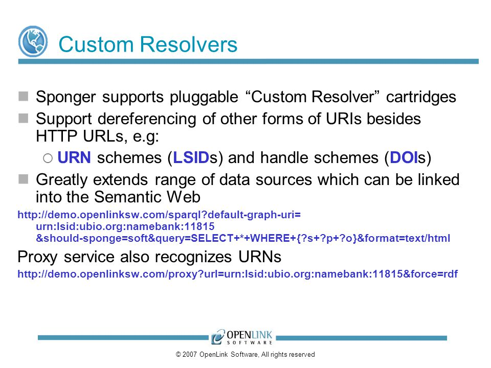 © 2007 OpenLink Software, All rights reserved Custom Resolvers Sponger supports pluggable Custom Resolver cartridges Support dereferencing of other forms of URIs besides HTTP URLs, e.g: URN schemes (LSIDs) and handle schemes (DOIs) Greatly extends range of data sources which can be linked into the Semantic Web http://demo.openlinksw.com/sparql default-graph-uri= urn:lsid:ubio.org:namebank:11815 &should-sponge=soft&query=SELECT+*+WHERE+{ s+ p+ o}&format=text/html Proxy service also recognizes URNs http://demo.openlinksw.com/proxy url=urn:lsid:ubio.org:namebank:11815&force=rdf