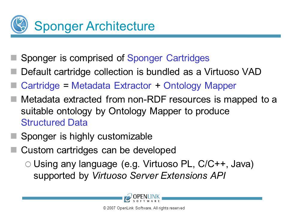 © 2007 OpenLink Software, All rights reserved Sponger Architecture Sponger is comprised of Sponger Cartridges Default cartridge collection is bundled
