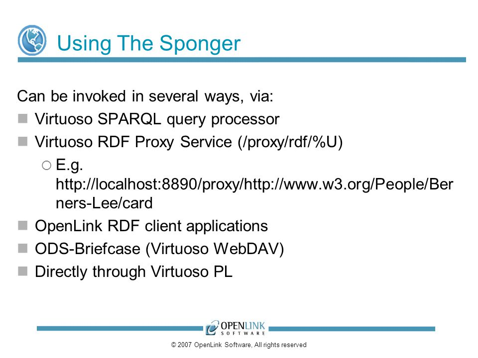 © 2007 OpenLink Software, All rights reserved Using The Sponger Can be invoked in several ways, via: Virtuoso SPARQL query processor Virtuoso RDF Proxy Service (/proxy/rdf/%U) E.g.