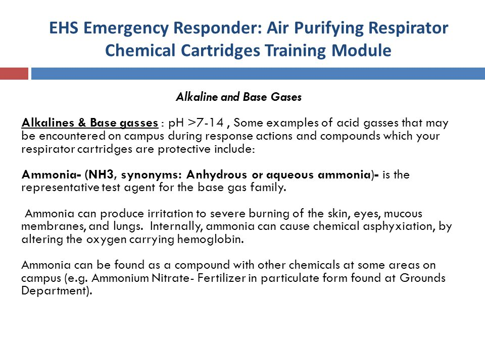 EHS Emergency Responder: Air Purifying Respirator Chemical Cartridges Training Module Alkaline and Base Gases Alkalines & Base gasses : pH >7-14, Some examples of acid gasses that may be encountered on campus during response actions and compounds which your respirator cartridges are protective include: Ammonia- (NH3, synonyms: Anhydrous or aqueous ammonia)- is the representative test agent for the base gas family.