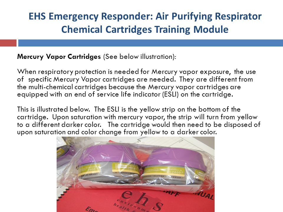 EHS Emergency Responder: Air Purifying Respirator Chemical Cartridges Training Module Mercury Vapor Cartridges (See below illustration): When respiratory protection is needed for Mercury vapor exposure, the use of specific Mercury Vapor cartridges are needed.