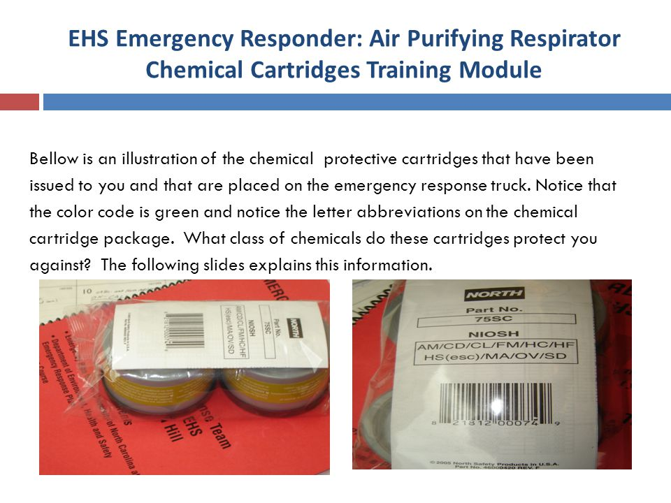 EHS Emergency Responder: Air Purifying Respirator Chemical Cartridges Training Module Bellow is an illustration of the chemical protective cartridges that have been issued to you and that are placed on the emergency response truck.