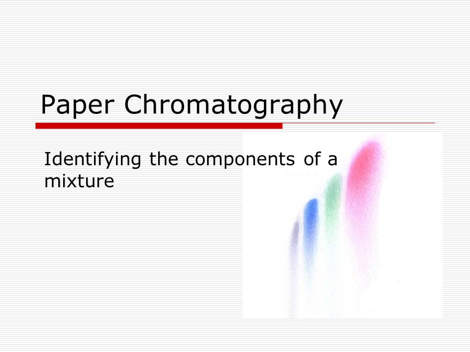 Chromatography Chromatography is a method for separating mixtures into their components based on physical and/or chemical properties of the components.