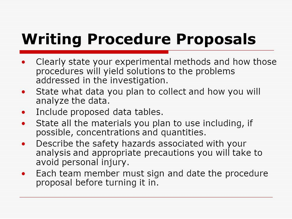 Writing Procedure Proposals Clearly state your experimental methods and how those procedures will yield solutions to the problems addressed in the inv