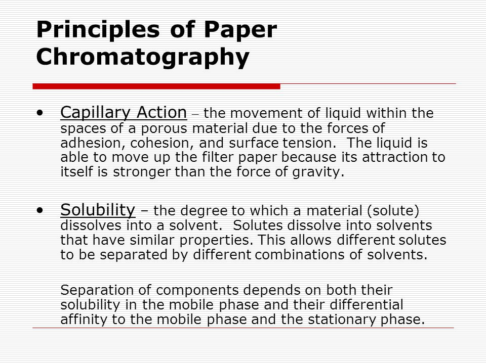 Principles of Paper Chromatography Capillary Action – the movement of liquid within the spaces of a porous material due to the forces of adhesion, coh