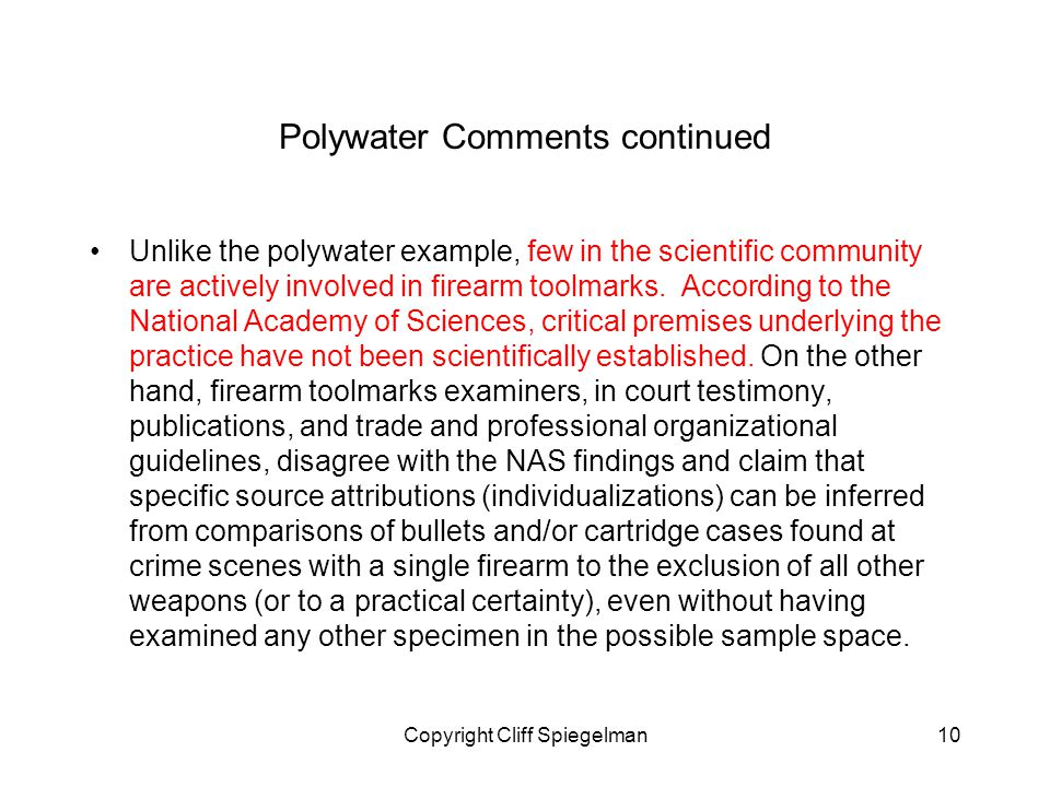 Copyright Cliff Spiegelman10 Polywater Comments continued Unlike the polywater example, few in the scientific community are actively involved in firearm toolmarks.