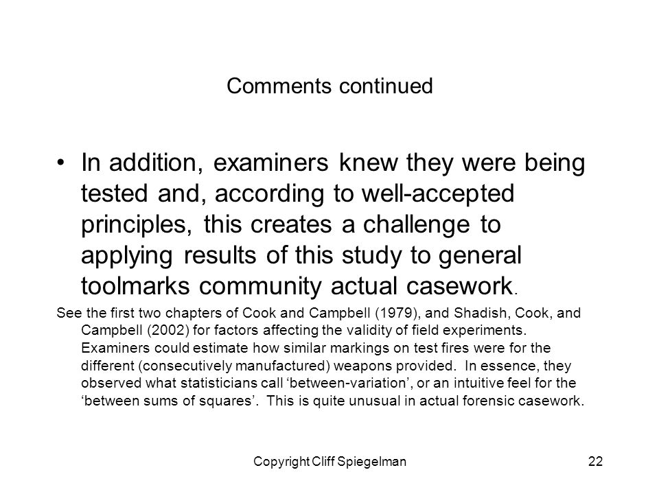 Copyright Cliff Spiegelman22 Comments continued In addition, examiners knew they were being tested and, according to well-accepted principles, this creates a challenge to applying results of this study to general toolmarks community actual casework.