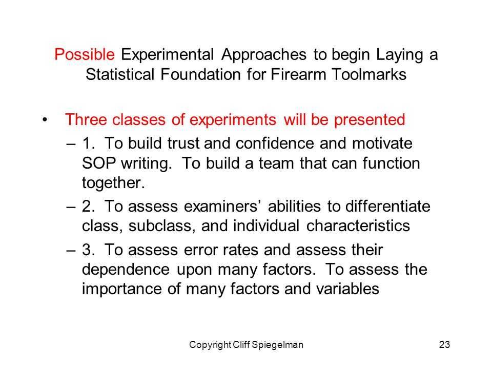 Copyright Cliff Spiegelman23 Possible Experimental Approaches to begin Laying a Statistical Foundation for Firearm Toolmarks Three classes of experiments will be presented –1.