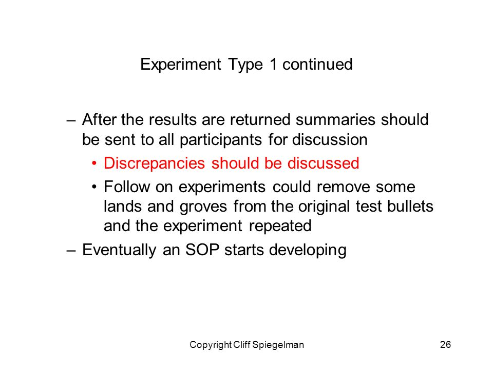Copyright Cliff Spiegelman26 Experiment Type 1 continued –After the results are returned summaries should be sent to all participants for discussion Discrepancies should be discussed Follow on experiments could remove some lands and groves from the original test bullets and the experiment repeated –Eventually an SOP starts developing