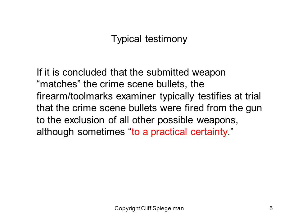 Copyright Cliff Spiegelman5 Typical testimony If it is concluded that the submitted weaponmatches the crime scene bullets, the firearm/toolmarks examiner typically testifies at trial that the crime scene bullets were fired from the gun to the exclusion of all other possible weapons, although sometimes to a practical certainty.
