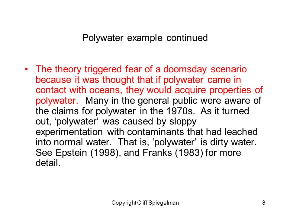 Copyright Cliff Spiegelman8 Polywater example continued The theory triggered fear of a doomsday scenario because it was thought that if polywater came in contact with oceans, they would acquire properties of polywater.