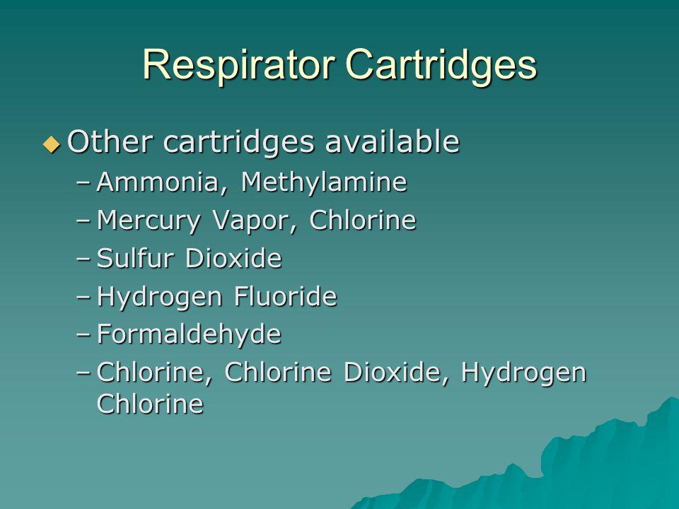 Respirator Cartridges Other cartridges available Other cartridges available –Ammonia, Methylamine –Mercury Vapor, Chlorine –Sulfur Dioxide –Hydrogen Fluoride –Formaldehyde –Chlorine, Chlorine Dioxide, Hydrogen Chlorine