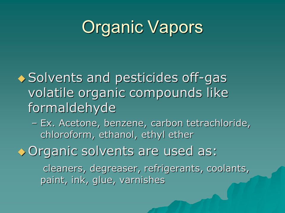 Organic Vapors Solvents and pesticides off-gas volatile organic compounds like formaldehyde Solvents and pesticides off-gas volatile organic compounds