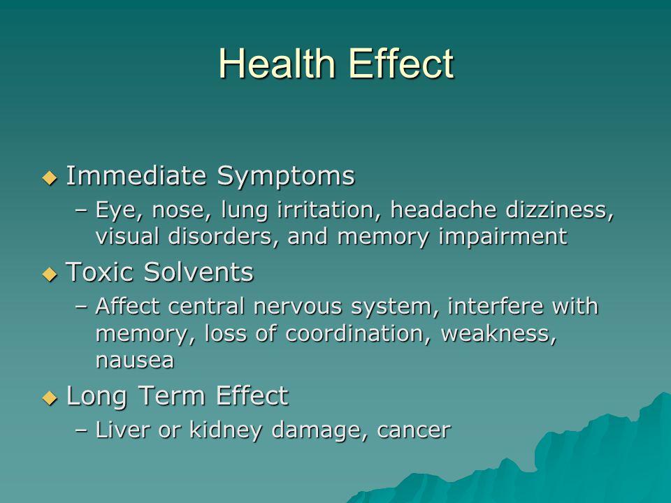 Health Effect Immediate Symptoms Immediate Symptoms –Eye, nose, lung irritation, headache dizziness, visual disorders, and memory impairment Toxic Sol