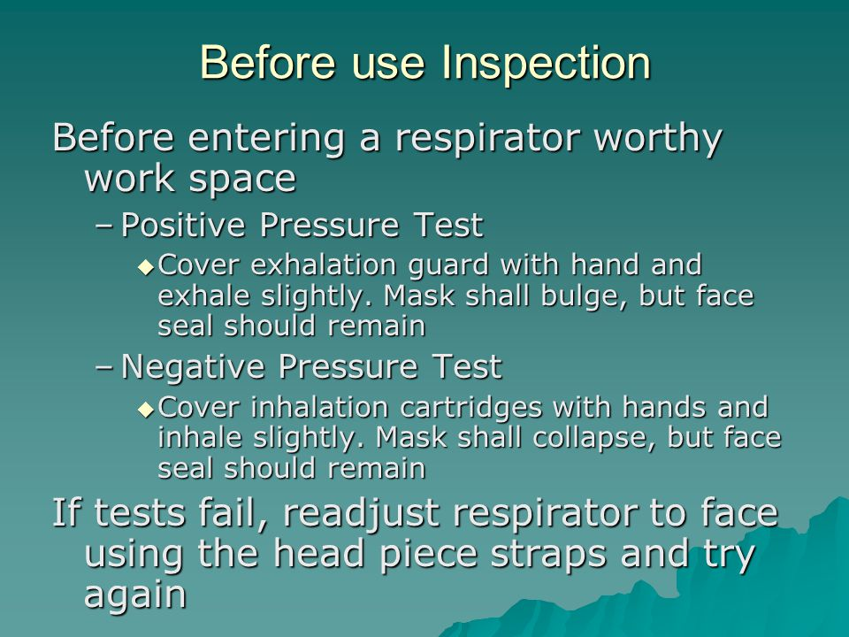 Before use Inspection Before entering a respirator worthy work space –Positive Pressure Test Cover exhalation guard with hand and exhale slightly. Mas