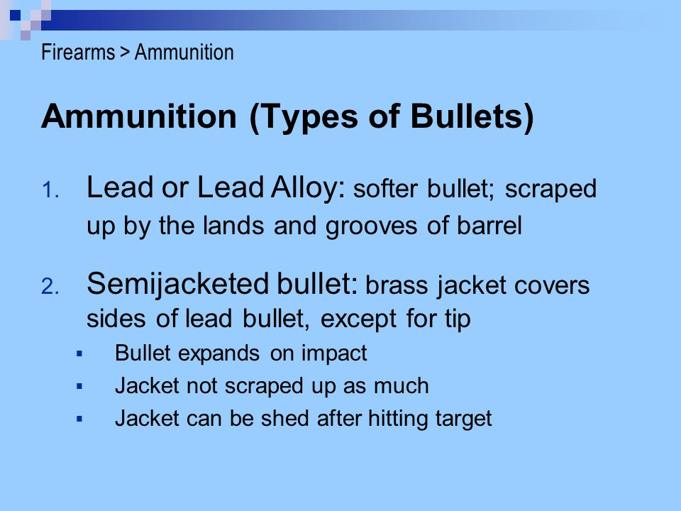Ammunition (Types of Bullets) 1. Lead or Lead Alloy: softer bullet; scraped up by the lands and grooves of barrel 2. Semijacketed bullet: brass jacket